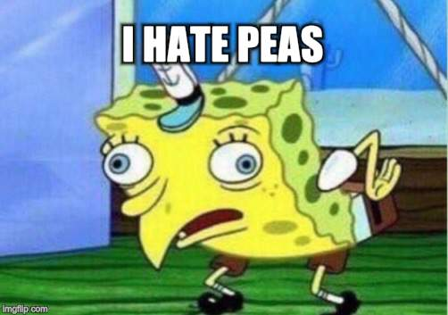 Mocking Spongebob Meme | I HATE PEAS! | image tagged in memes,mocking spongebob | made w/ Imgflip meme maker