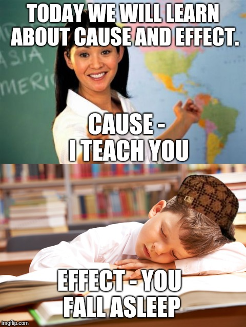 Classroom boredom | TODAY WE WILL LEARN ABOUT CAUSE AND EFFECT. CAUSE - I TEACH YOU EFFECT - YOU FALL ASLEEP | image tagged in unhelpful teacher,sleep,true | made w/ Imgflip meme maker