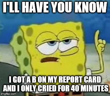 Ill Have You Know Spongebob Meme | I'LL HAVE YOU KNOW I GOT A B ON MY REPORT CARD AND I ONLY CRIED FOR 40 MINUTES | image tagged in memes,ill have you know spongebob | made w/ Imgflip meme maker