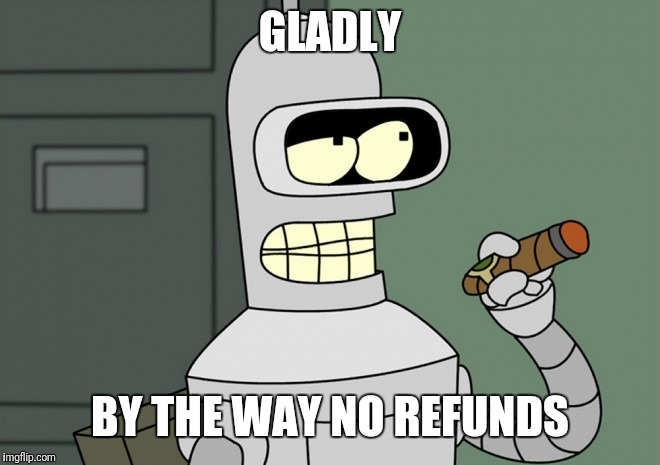 GLADLY BY THE WAY NO REFUNDS | made w/ Imgflip meme maker