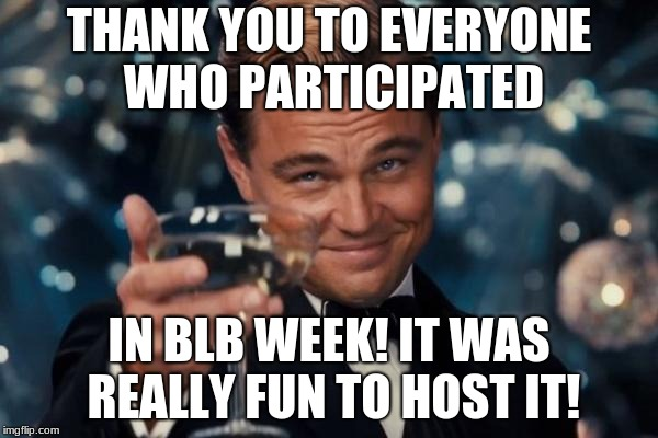 Leonardo Dicaprio Cheers Meme | THANK YOU TO EVERYONE WHO PARTICIPATED IN BLB WEEK! IT WAS REALLY FUN TO HOST IT! | image tagged in memes,leonardo dicaprio cheers | made w/ Imgflip meme maker