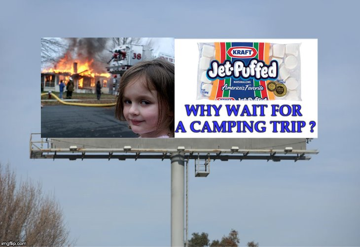 Mommy!!! mommy!!! daddy's on fire... | WHY WAIT FOR A CAMPING TRIP ? | image tagged in memes,jet-puffed,disaster girl,marshmallows,rij marketing | made w/ Imgflip meme maker