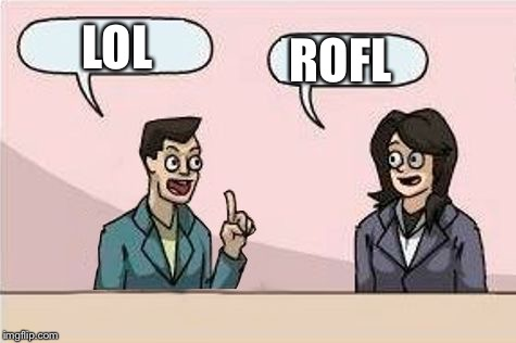 Boardroom Chat | LOL ROFL | image tagged in boardroom chat | made w/ Imgflip meme maker
