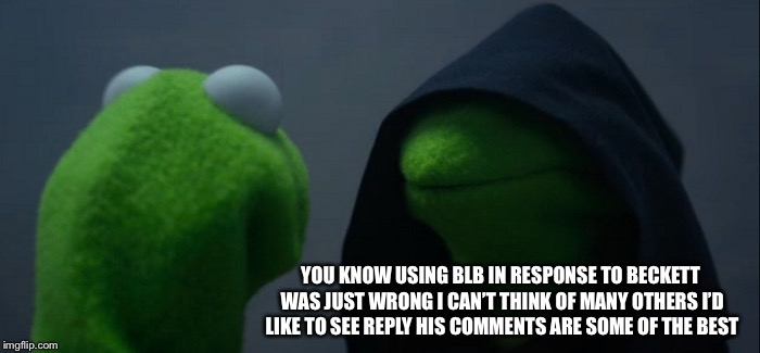Evil Kermit Meme | YOU KNOW USING BLB IN RESPONSE TO BECKETT WAS JUST WRONG I CAN'T THINK OF MANY OTHERS I'D LIKE TO SEE REPLY HIS COMMENTS ARE SOME OF THE BES | image tagged in memes,evil kermit | made w/ Imgflip meme maker