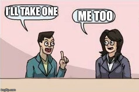 Boardroom Chat | I'LL TAKE ONE ME TOO | image tagged in boardroom chat | made w/ Imgflip meme maker
