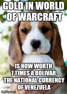 Courtesy of USA Today, just so you know, socialism doesn't work... | GOLD IN WORLD OF WARCRAFT IS NOW WORTH 7 TIMES A BOLIVAR, THE NATIONAL CURRENCY OF VENEZUELA | image tagged in interesting facts | made w/ Imgflip meme maker