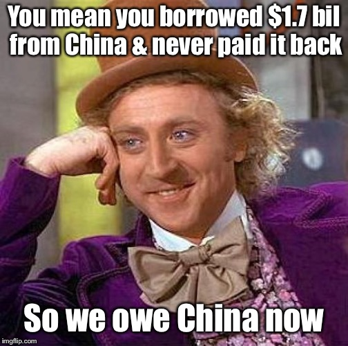 Creepy Condescending Wonka Meme | You mean you borrowed $1.7 bil from China & never paid it back So we owe China now | image tagged in memes,creepy condescending wonka | made w/ Imgflip meme maker