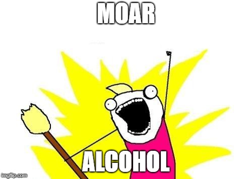 X All The Y Meme | MOAR ALCOHOL | image tagged in memes,x all the y | made w/ Imgflip meme maker