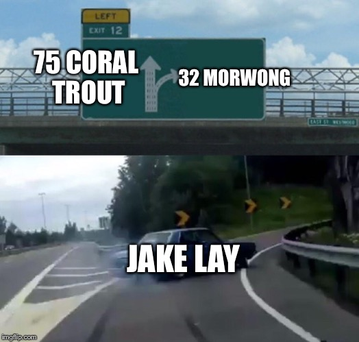Left Exit 12 Off Ramp Meme | 75 CORAL TROUT 32 MORWONG JAKE LAY | image tagged in memes,left exit 12 off ramp | made w/ Imgflip meme maker