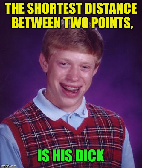 Bad Luck Brian Week  | THE SHORTEST DISTANCE BETWEEN TWO POINTS, IS HIS DICK | image tagged in memes,bad luck brian,bad luck brian week,nsfw | made w/ Imgflip meme maker