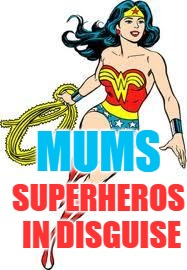 MUMS SUPERHEROS IN DISGUISE | image tagged in ty wonder woman | made w/ Imgflip meme maker