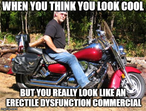 Not as cool as he thinks he is, but the bike is really nice. | WHEN YOU THINK YOU LOOK COOL BUT YOU REALLY LOOK LIKE AN ERECTILE DYSFUNCTION COMMERCIAL | image tagged in memes,old guy motorcycle | made w/ Imgflip meme maker