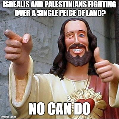 Buddy Christ Meme | ISREALIS AND PALESTINIANS FIGHTING OVER A SINGLE PEICE OF LAND? NO CAN DO | image tagged in memes,buddy christ | made w/ Imgflip meme maker