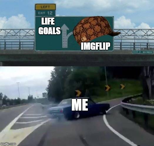 Left Exit 12 Off Ramp Meme | LIFE  GOALS IMGFLIP ME | image tagged in memes,left exit 12 off ramp,scumbag | made w/ Imgflip meme maker