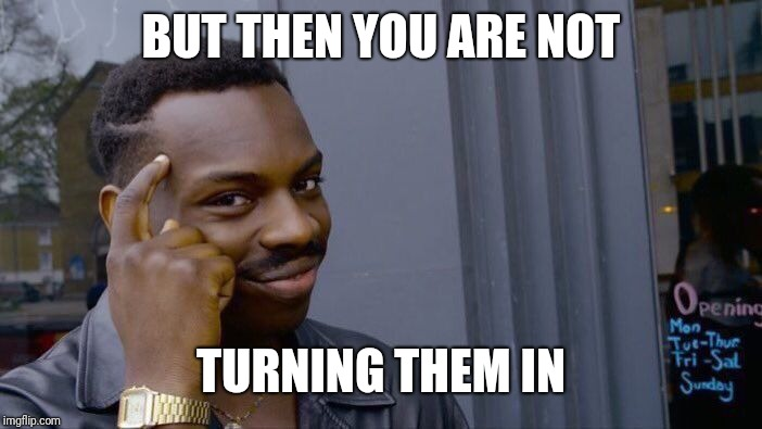 Roll Safe Think About It Meme | BUT THEN YOU ARE NOT TURNING THEM IN | image tagged in memes,roll safe think about it | made w/ Imgflip meme maker
