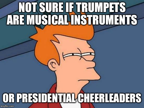 Futurama Fry | NOT SURE IF TRUMPETS ARE MUSICAL INSTRUMENTS OR PRESIDENTIAL CHEERLEADERS | image tagged in memes,futurama fry | made w/ Imgflip meme maker