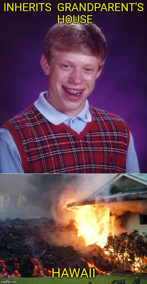 Bad Luck Aloha | INHERITS  GRANDPARENT'S HOUSE HAWAII | image tagged in volcano,hawaii,bad luck brian | made w/ Imgflip meme maker