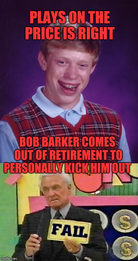Bad Luck Brian Week (May 7-11 An i_make_memez_now Event) | PLAYS ON THE PRICE IS RIGHT BOB BARKER COMES OUT OF RETIREMENT TO PERSONALLY KICK HIM OUT | image tagged in funny,dank,memes,bad luck brian,the price is right,lol so funny | made w/ Imgflip meme maker