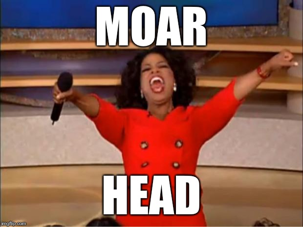 Oprah You Get A Meme | MOAR HEAD | image tagged in memes,oprah you get a | made w/ Imgflip meme maker