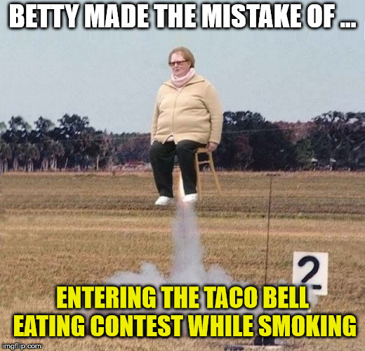 Fumes lite .... blast off | BETTY MADE THE MISTAKE OF ... ENTERING THE TACO BELL EATING CONTEST WHILE SMOKING | image tagged in rocket,eating,funny meme,memes | made w/ Imgflip meme maker