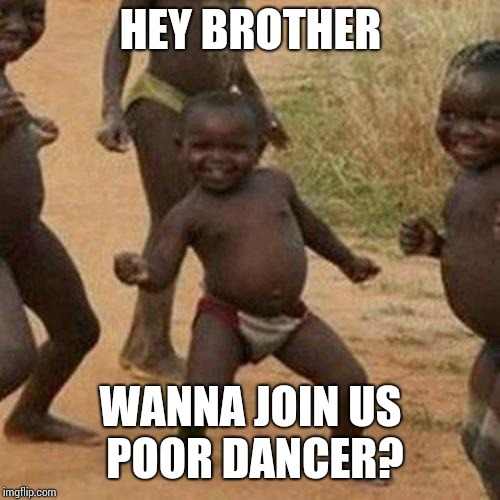 Third World Success Kid Meme | HEY BROTHER WANNA JOIN US POOR DANCER? | image tagged in memes,third world success kid | made w/ Imgflip meme maker