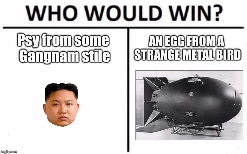 Who Would Win? Meme | Psy from some Gangnam stile AN EGG FROM A STRANGE METAL BIRD | image tagged in memes,who would win | made w/ Imgflip meme maker