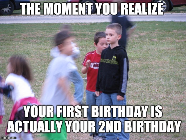 That Moment When You Realize | THE MOMENT YOU REALIZE YOUR FIRST BIRTHDAY IS ACTUALLY YOUR 2ND BIRTHDAY | image tagged in that moment when you realize | made w/ Imgflip meme maker