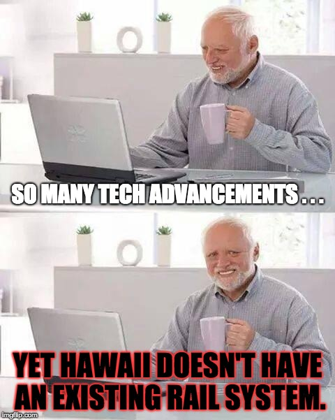 Tech Advancements and Rail in Hawaii | SO MANY TECH ADVANCEMENTS . . . YET HAWAII DOESN'T HAVE AN EXISTING RAIL SYSTEM. | image tagged in memes,hide the pain harold | made w/ Imgflip meme maker