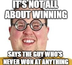 Winning | IT'S NOT ALL ABOUT WINNING SAYS THE GUY WHO'S NEVER WON AT ANYTHING | image tagged in funny | made w/ Imgflip meme maker