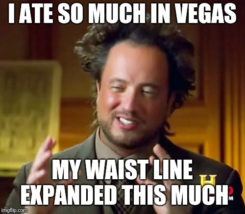Not everything stays in Vegas | I ATE SO MUCH IN VEGAS MY WAIST LINE EXPANDED THIS MUCH | image tagged in memes,ancient aliens,las vegas | made w/ Imgflip meme maker