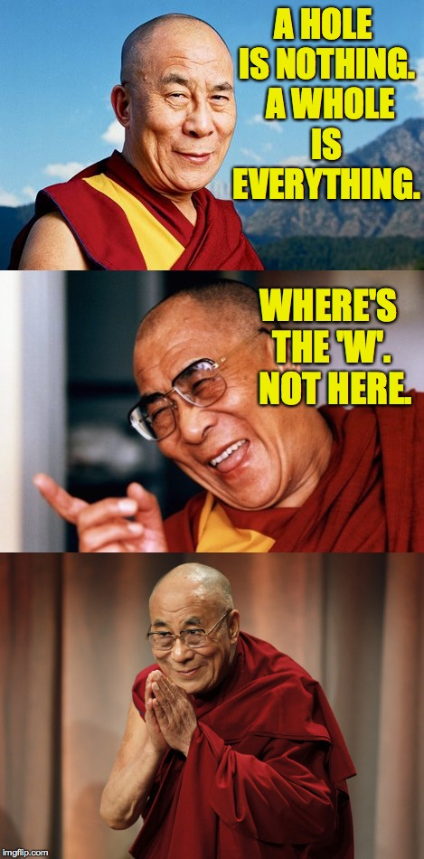 Tibetan humor.  Once you're enlightened, Zen you'll get it  ( : | A HOLE IS NOTHING.  A WHOLE IS EVERYTHING. WHERE'S THE 'W'.  NOT HERE. | image tagged in dalai lama,it's a zen thing,memes | made w/ Imgflip meme maker