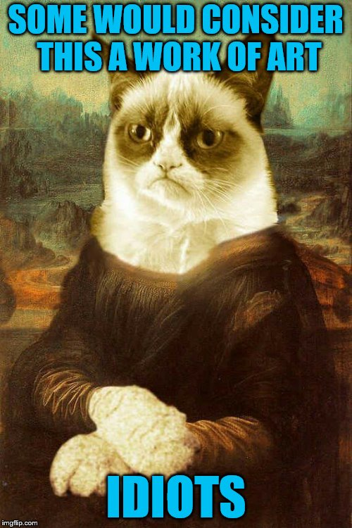 Groan-a Lisa (Cat Weekend, May 11-13, a Landon_the_memer, 1forpeace, & JBmemegeek event!) | SOME WOULD CONSIDER THIS A WORK OF ART IDIOTS | image tagged in grumpy cat 1,memes,mona lisa,cats,art,cat weekend | made w/ Imgflip meme maker
