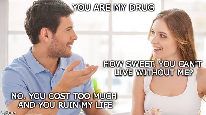 High On You | YOU ARE MY DRUG HOW SWEET. YOU CAN'T LIVE WITHOUT ME? NO. YOU COST TOO MUCH AND YOU RUIN MY LIFE | image tagged in couple talking | made w/ Imgflip meme maker