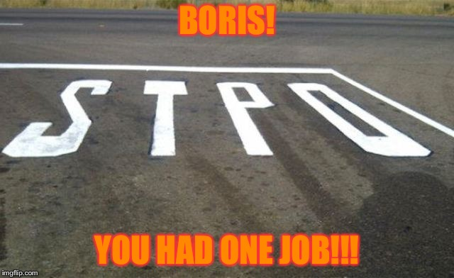 BORIS! YOU HAD ONE JOB!!! | image tagged in you had one job | made w/ Imgflip meme maker