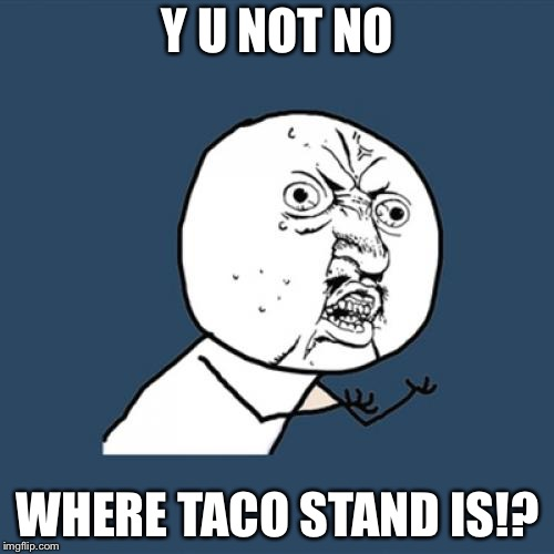 Y U No Meme | Y U NOT NO WHERE TACO STAND IS!? | image tagged in memes,y u no | made w/ Imgflip meme maker