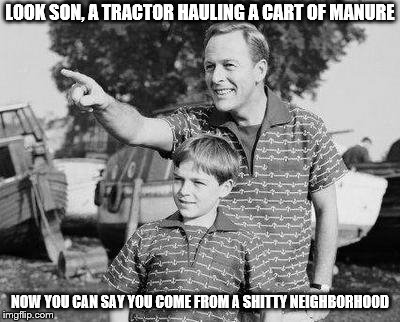 Look Son Meme | LOOK SON, A TRACTOR HAULING A CART OF MANURE NOW YOU CAN SAY YOU COME FROM A SHITTY NEIGHBORHOOD | image tagged in memes,look son | made w/ Imgflip meme maker