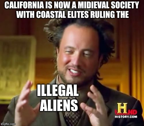 Ancient Aliens | CALIFORNIA IS NOW A MIDIEVAL SOCIETY WITH COASTAL ELITES RULING THE ILLEGAL ALIENS | image tagged in memes,ancient aliens | made w/ Imgflip meme maker