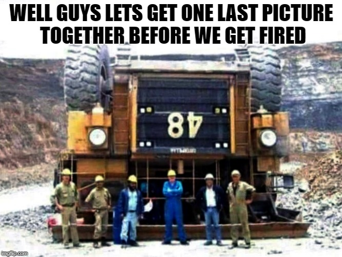 well guys lets get one last picture together | WELL GUYS LETS GET ONE LAST PICTURE TOGETHER BEFORE WE GET FIRED | image tagged in truck | made w/ Imgflip meme maker