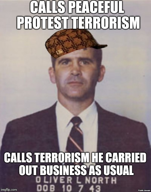 CALLS PEACEFUL PROTEST TERRORISM CALLS TERRORISM HE CARRIED OUT BUSINESS AS USUAL | image tagged in oliver north mugshot,scumbag | made w/ Imgflip meme maker
