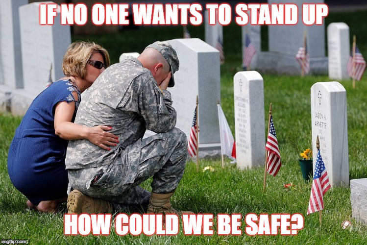 Respect | IF NO ONE WANTS TO STAND UP HOW COULD WE BE SAFE? | image tagged in veterans,veterans day,military | made w/ Imgflip meme maker