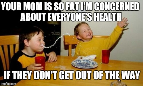 YOUR MOM IS SO FAT I'M CONCERNED ABOUT EVERYONE'S HEALTH IF THEY DON'T GET OUT OF THE WAY | made w/ Imgflip meme maker