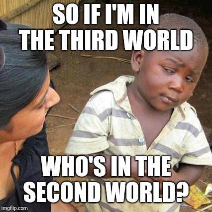 Third World Skeptical Kid Meme | SO IF I'M IN THE THIRD WORLD WHO'S IN THE SECOND WORLD? | image tagged in memes,third world skeptical kid | made w/ Imgflip meme maker