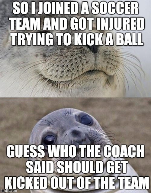 Short Satisfaction VS Truth Meme | SO I JOINED A SOCCER TEAM AND GOT INJURED TRYING TO KICK A BALL GUESS WHO THE COACH SAID SHOULD GET KICKED OUT OF THE TEAM | image tagged in memes,short satisfaction vs truth | made w/ Imgflip meme maker