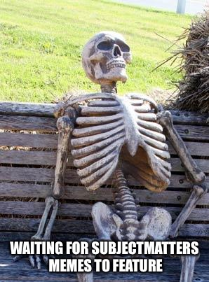 Waiting Skeleton Meme | WAITING FOR SUBJECTMATTERS MEMES TO FEATURE | image tagged in memes,waiting skeleton | made w/ Imgflip meme maker