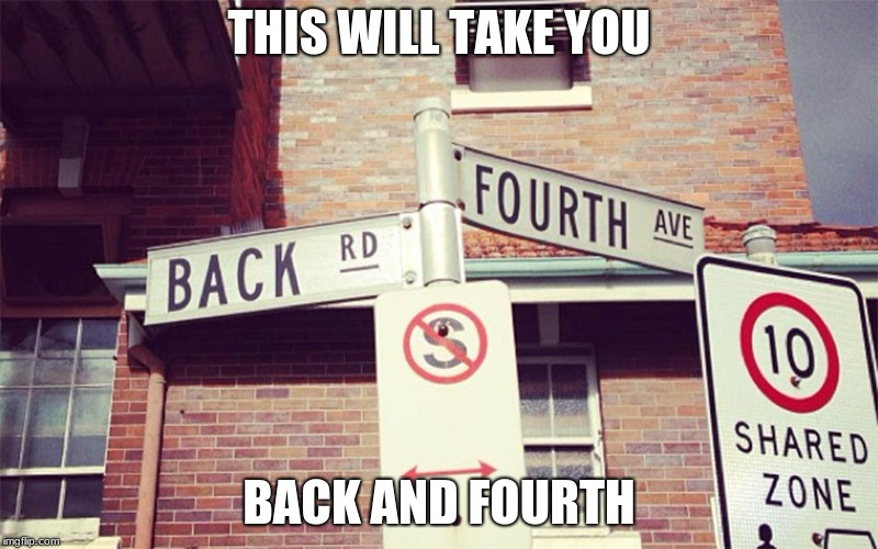 here and there | THIS WILL TAKE YOU BACK AND FOURTH | image tagged in sign,funny,meme | made w/ Imgflip meme maker