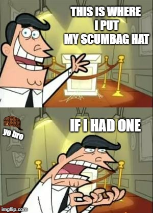 This Is Where I'd Put My Trophy If I Had One Meme | THIS IS WHERE I PUT MY SCUMBAG HAT IF I HAD ONE yo bro | image tagged in memes,this is where i'd put my trophy if i had one,scumbag | made w/ Imgflip meme maker