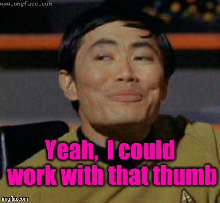sulu | Yeah,  I could work with that thumb | image tagged in sulu | made w/ Imgflip meme maker