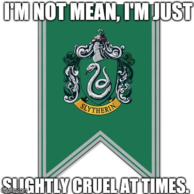 WE SLYTHERINS HAVE SOMETHING TO SAY. . . | I'M NOT MEAN, I'M JUST SLIGHTLY CRUEL AT TIMES. | image tagged in sytherin,harry potter | made w/ Imgflip meme maker