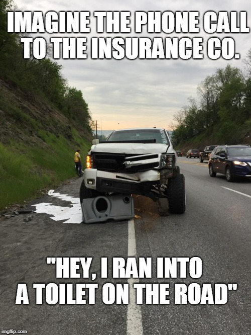 "IMAGINE THE PHONE CALL TO THE INSURANCE CO. ""HEY, I RAN INTO A TOILET ON THE ROAD"" 