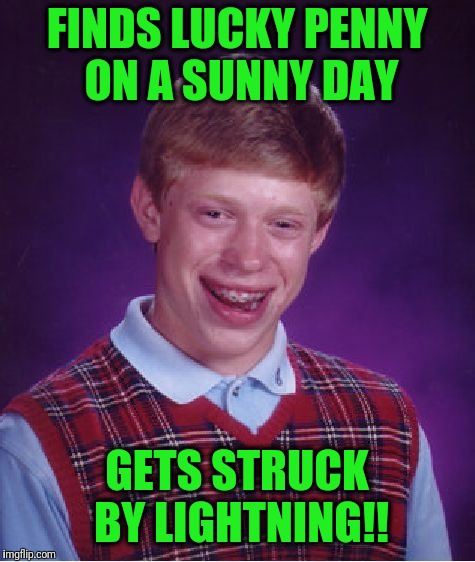 Bad Luck Brian Meme | FINDS LUCKY PENNY ON A SUNNY DAY GETS STRUCK BY LIGHTNING!! | image tagged in memes,bad luck brian | made w/ Imgflip meme maker